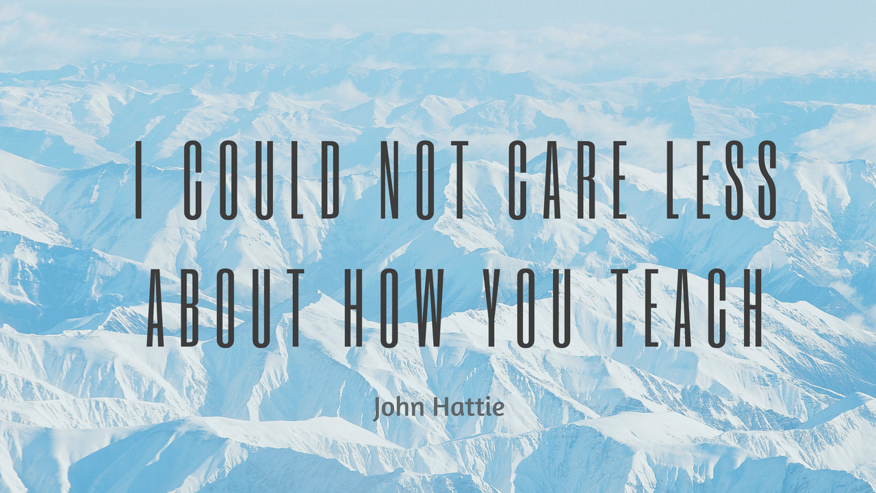 i-could-not-care-less-about-how-you-teach-john-hattie